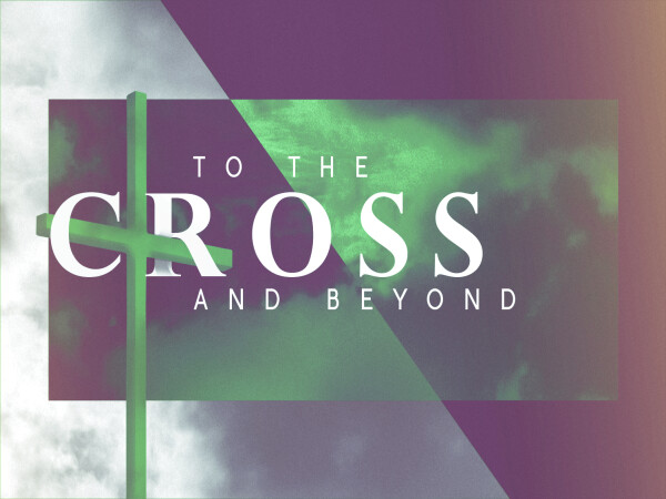 Series: To The Cross and Beyond